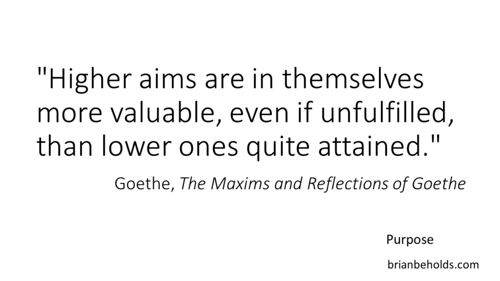 """Purpose Quotes """"Higher aims are in themselves more valuable, even if unfulfilled, than lower ones quite attained."""" Goethe"""